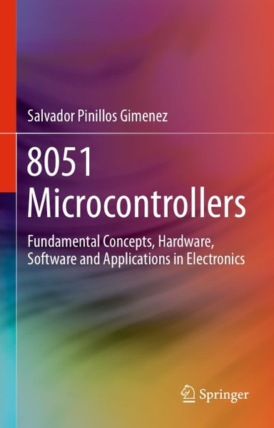 Salvador Pinillos Gimenez. 8051 Microcontrollers. Fundamental Concepts, Hardware, Software and Applications in Electronics